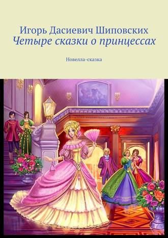 Игорь Шиповских, Четыре сказки опринцессах. Новелла-сказка