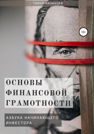 Тимур Казанцев, Основы финансовой грамотности. Азбука начинающего инвестора