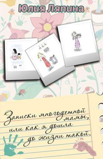 Юлия Ляпина, Записки многодетной мамы, или Как я дошла до жизни такой