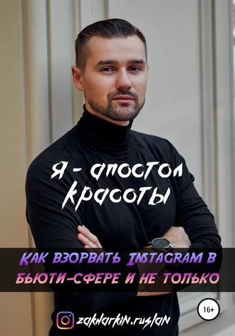 Руслан Захаркин, Я – Апостол красоты! Как взорвать Instagram в бьюти-сфере и не только