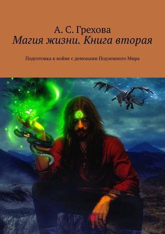 А. Грехова, Магия жизни. Книга вторая. Подготовка квойне сдемонами ПодземногоМира