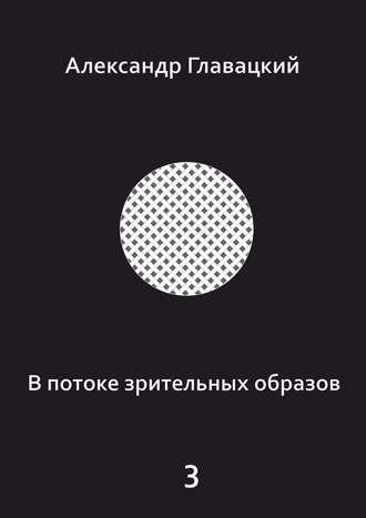 Александр Главацкий, Впотоке зрительных образов–3