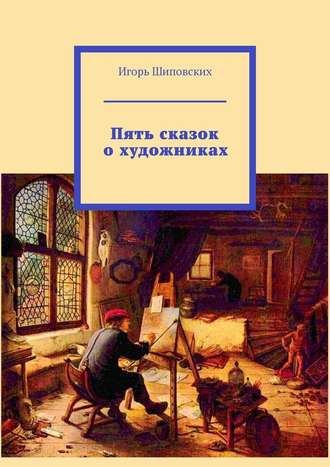 Игорь Шиповских, Пять сказок охудожниках