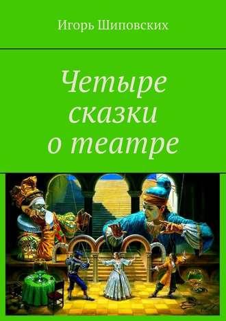 Игорь Шиповских, Четыре сказки отеатре
