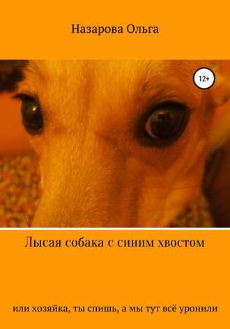 Ольга Назарова, Лысая собака с синим хвостом, или хозяйка, ты спишь, а мы тут всё уронили!