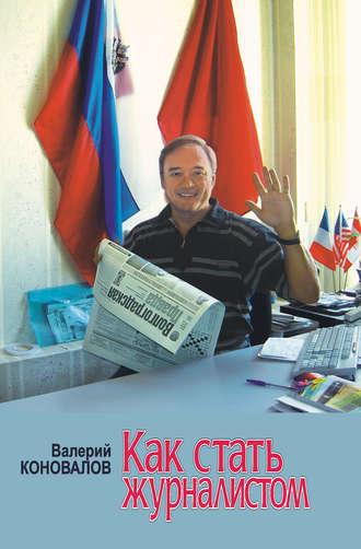 Валерий Коновалов, Как стать журналистом. Книга для старшеклассников, мечтающих получить одну из самых интересных в мире профессий