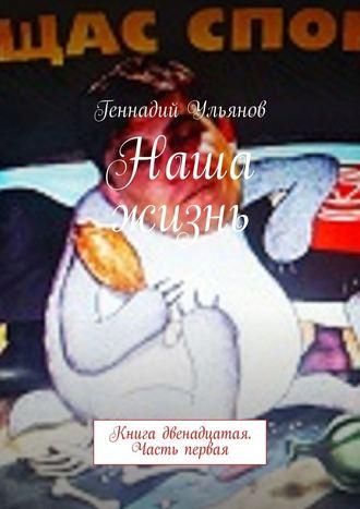 Геннадий Ульянов, Наша жизнь. Книга двенадцатая. Часть первая