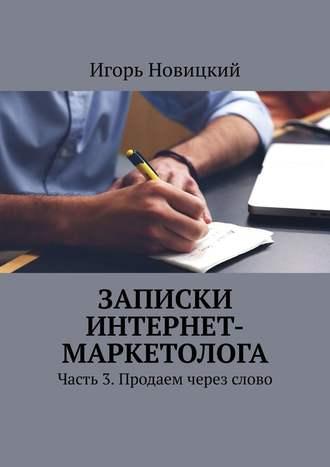 Игорь Новицкий, Записки интернет-маркетолога. Часть 3. Продаем через слово