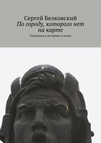 Сергей Белковский, Погороду, которого нет накарте. Танкоград в историях и лицах