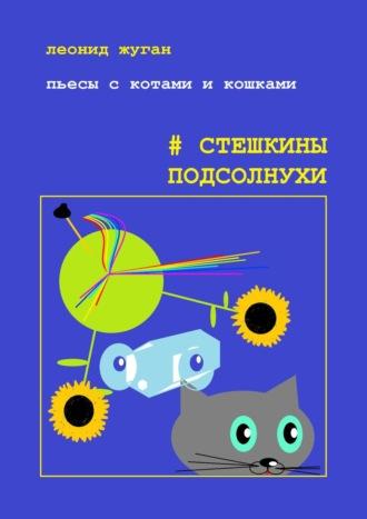 Леонид Жуган, Пьесы скотами икошками. #Стешкины подсолнухи