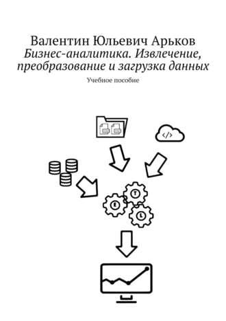 Валентин Арьков, Извлечение, преобразование изагрузка данных вExcel. Учебное пособие