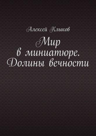 Алексей Клыков, Мир вминиатюре. Долины вечности