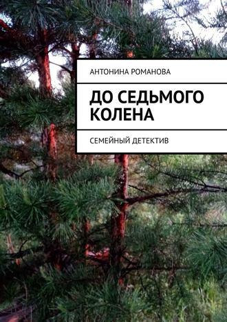 Антонина Романова, Доседьмого колена. Семейный детектив