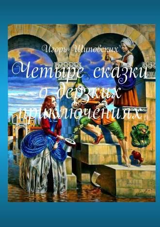 Игорь Шиповских, Четыре сказки одерзких приключениях. Новеллы-сказки