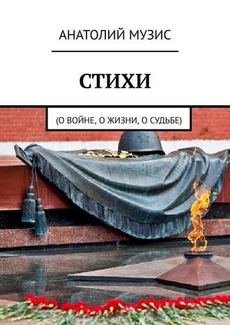 Анатолий Музис, Стихи. О войне, о жизни, о судьбе