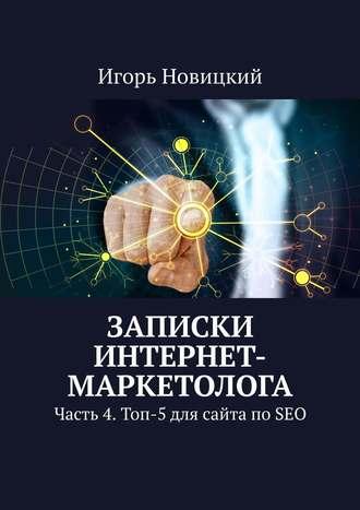 Игорь Новицкий, Записки интернет-маркетолога. Часть 4. Топ-5 для сайта по SEO
