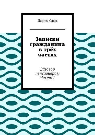 Лариса Сафо, Записки гражданина втрёх частях. Заговор пенсионеров. Часть1