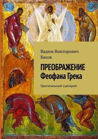 Вадим Басов, ПРЕОБРАЖЕНИЕ Феофана Грека. Оригинальный сценарий