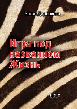 Антон Деревянко, Игра под названием Жизнь