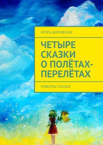 Игорь Шиповских, Четыре сказки ополётах-перелётах. Новеллы-сказки