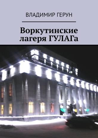 Владимир Герун, Воркутинские лагеря ГУЛАГа