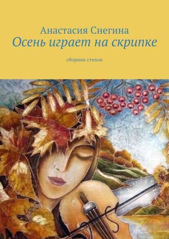 Анастасия Снегина, Осень играет наскрипке. Сборник стихов