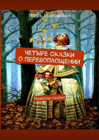 Игорь Шиповских, Четыре сказки оперевоплощении. Новеллы-сказки
