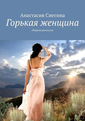 Анастасия Снегина, Горькая женщина. Сборник рассказов