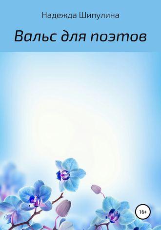 Надежда Шипулина, Вальс для поэтов