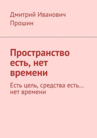 Дмитрий Прошин, Пространство есть, нет времени. Есть цель, средства есть… нет времени