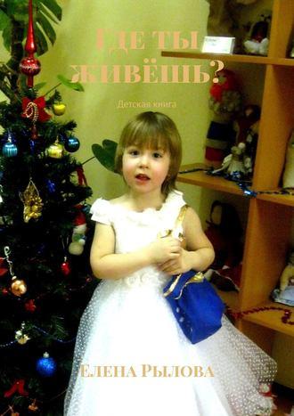 Елена Рылова, Где ты живёшь? Детская книга