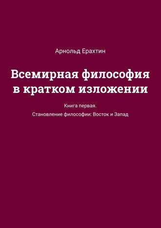 Арнольд Ерахтин, Всемирная философия вкратком изложении. Книга первая. Становление философии: Восток и Запад