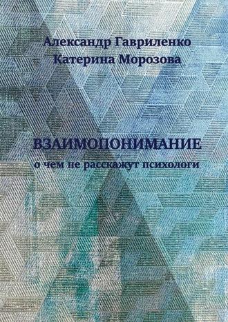 Катерина Морозова, Александр Гавриленко, Взаимопонимание. О чем не расскажут психологи