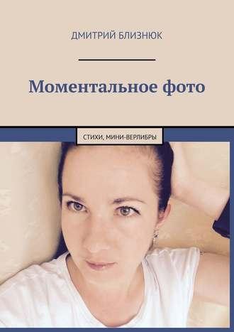 Дмитрий Близнюк, Моментальноефото. Стихи, мини-верлибры