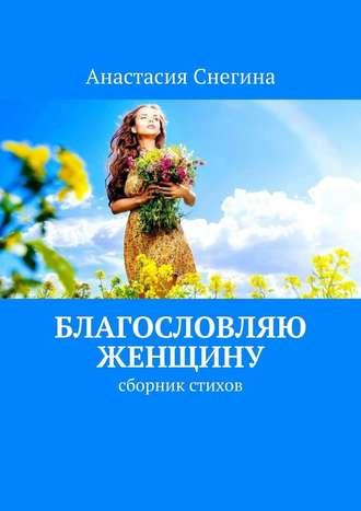 Анастасия Снегина, Благословляю женщину. Сборник стихов