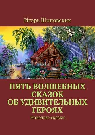 Игорь Шиповских, Пять волшебных сказок обудивительных героях. Новеллы-сказки