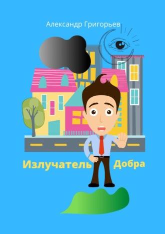 Александр Григорьев, Излучатель Добра