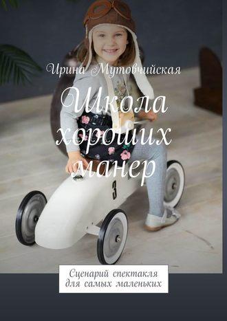 Ирина Мутовчийская, Школа хороших манер. Сценарий спектакля для самых маленьких