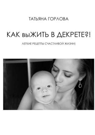 Татьяна Горлова, Как выжить вдекрете?!