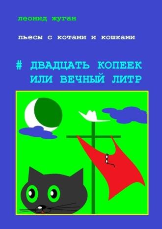 Леонид Жуган, Пьесы скотами икошками #Двадцать копеек или вечныйлитр