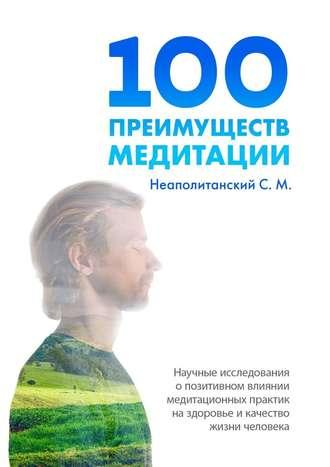 С. Неаполитанский, 100преимуществ медитации. Научные исследования о позитивном влиянии медитационных практик на здоровье и качество жизни человека