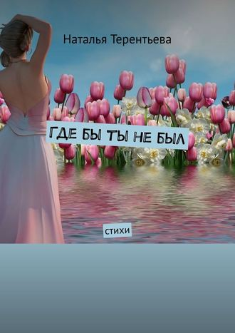 Наталья Терентьева, Гдебы ты небыл. Стихи
