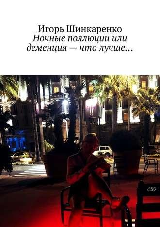 Игорь Шинкаренко, Ночные поллюции или деменция– что лучше…