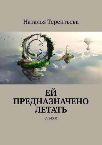 Наталья Терентьева, Ей предназначено летать. Стихи