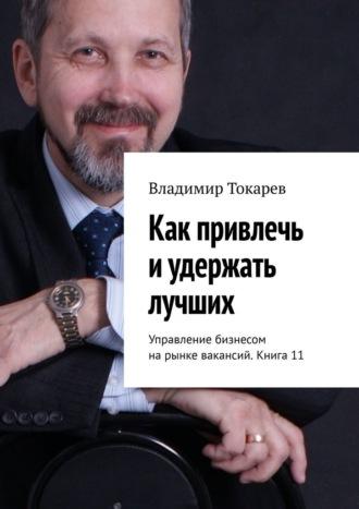 Владимир Токарев, Как привлечь иудержать лучших. Управление бизнесом нарынке вакансий. Книга 11