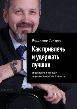 Владимир Токарев, Как привлечь иудержать лучших. Управление бизнесом нарынке вакансий. Книга 12.