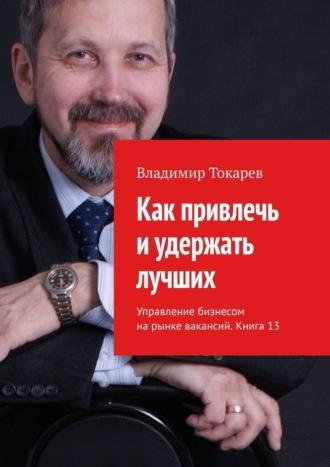 Владимир Токарев, Как привлечь иудержать лучших. Управление бизнесом на рынке вакансий. Книга 13
