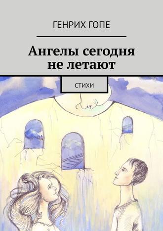 Генрих Гопе, Ангелы сегодня нелетают. Стихи