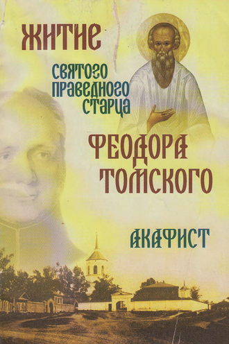 Сборник, Житие святого праведного старца Федора Томского. Акафист