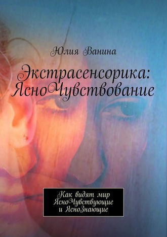 Юлия Ванина, Экстрасенсорика: ЯсноЧувствование. Как видят мир ЯсноЧувствующие иЯсноЗнающие
